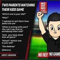 "Image may contain: text that says ""TWO PARENTS WATCHING THEIR KIDS GAME NO REF NO GAME ONFARoN Which one is your kid?"" Why?"" ""I wanted to tell them how awful the are"" ""What is wrong with you?! You can' say that to somebody else's kid!"" ""Huh, you have done that all game"" What?!"" Which one is your kid? බ The Referee"" [Silence] UNKNOWN NO REF NO GAME"""